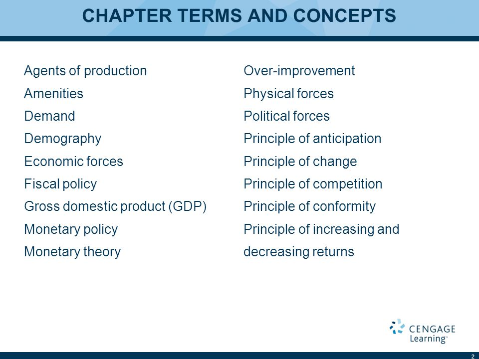 CHAPTER TERMS AND CONCEPTS Agents of production Amenities Demand Demography Economic forces Fiscal policy Gross domestic product (GDP) Monetary policy Monetary theory Over-improvement Physical forces Political forces Principle of anticipation Principle of change Principle of competition Principle of conformity Principle of increasing and decreasing returns 2