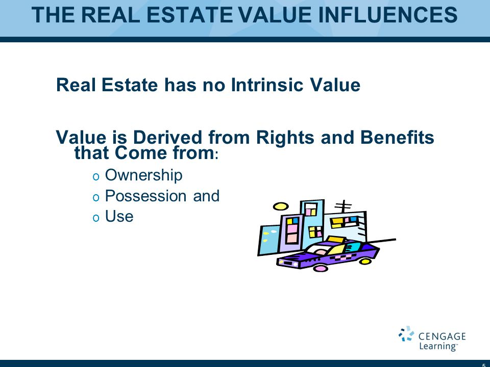THE REAL ESTATE VALUE INFLUENCES Real Estate has no Intrinsic Value Value is Derived from Rights and Benefits that Come from : o Ownership o Possession and o Use 5