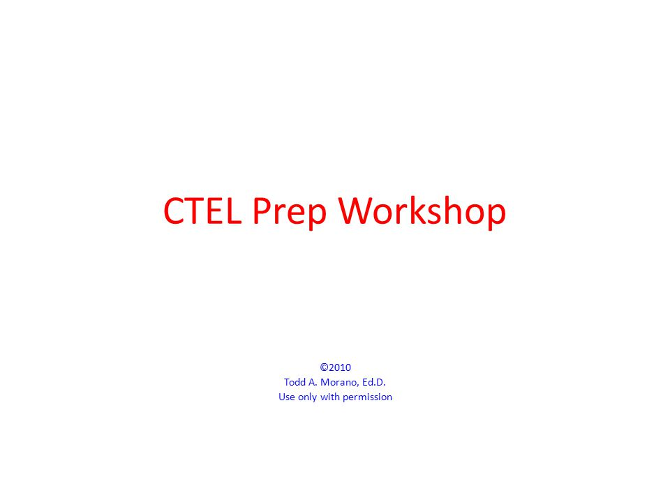 CTEL Prep Workshop ©2010 Todd A. Morano, Ed.D. Use only with permission