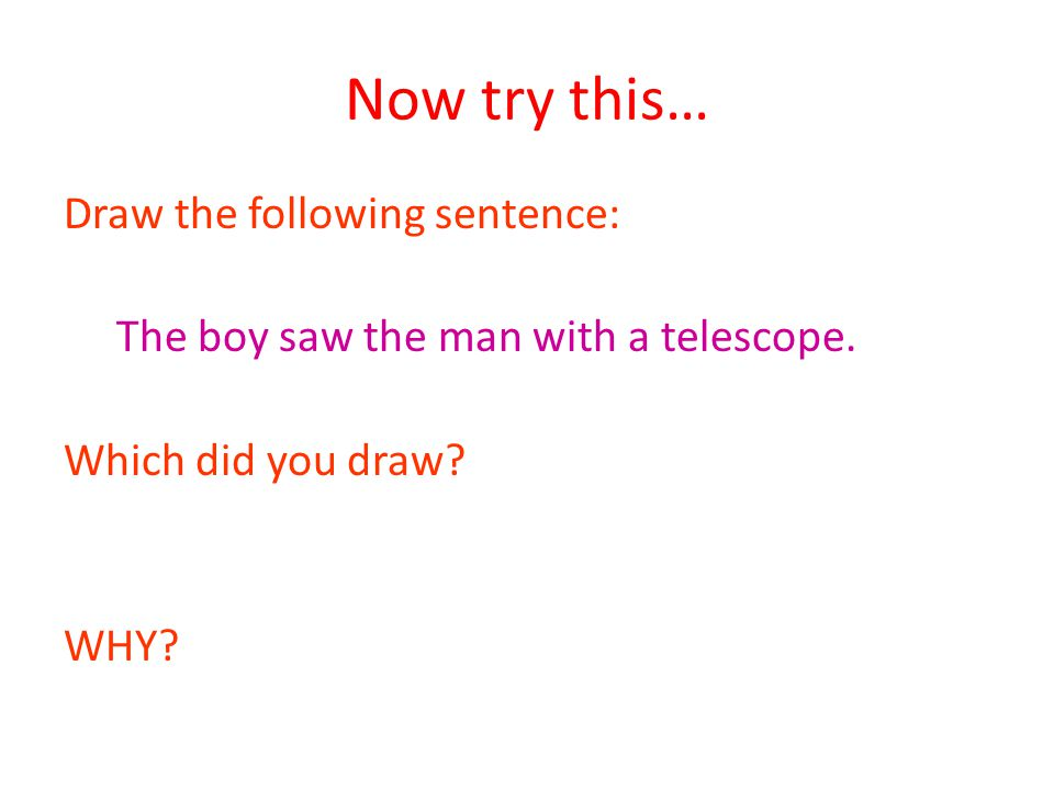 Now try this… Draw the following sentence: The boy saw the man with a telescope.