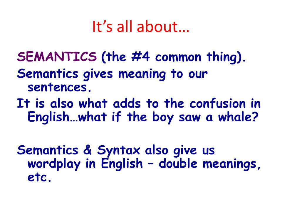 It's all about… SEMANTICS (the #4 common thing). Semantics gives meaning to our sentences.