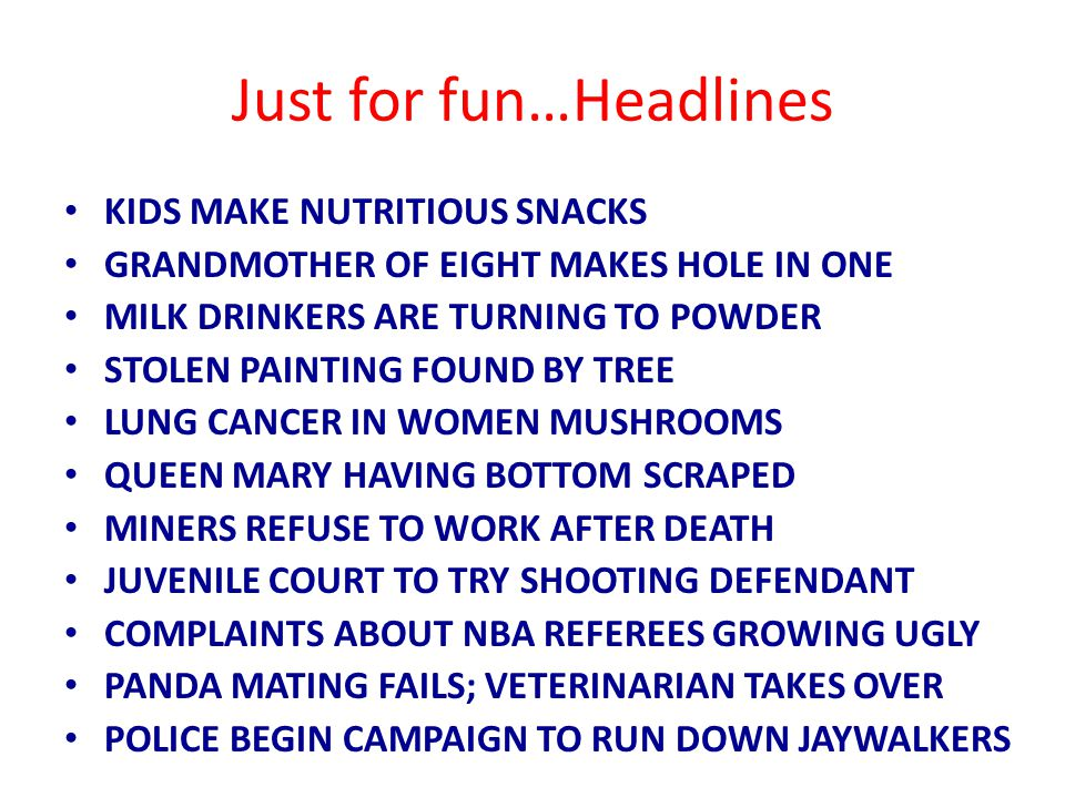 Just for fun…Headlines KIDS MAKE NUTRITIOUS SNACKS GRANDMOTHER OF EIGHT MAKES HOLE IN ONE MILK DRINKERS ARE TURNING TO POWDER STOLEN PAINTING FOUND BY TREE LUNG CANCER IN WOMEN MUSHROOMS QUEEN MARY HAVING BOTTOM SCRAPED MINERS REFUSE TO WORK AFTER DEATH JUVENILE COURT TO TRY SHOOTING DEFENDANT COMPLAINTS ABOUT NBA REFEREES GROWING UGLY PANDA MATING FAILS; VETERINARIAN TAKES OVER POLICE BEGIN CAMPAIGN TO RUN DOWN JAYWALKERS