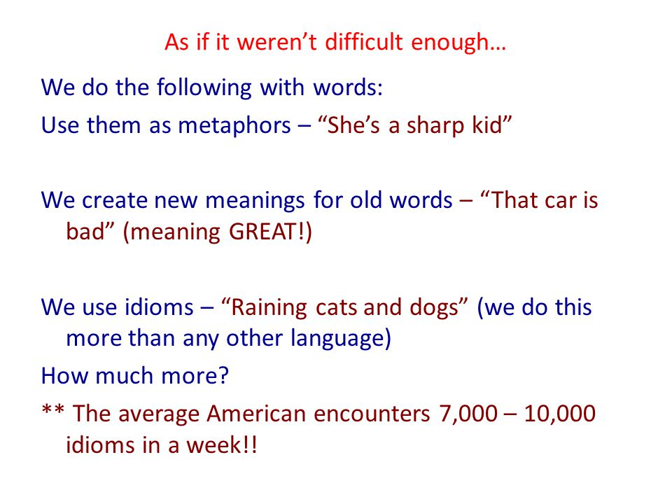 As if it weren't difficult enough… We do the following with words: Use them as metaphors – She's a sharp kid We create new meanings for old words – That car is bad (meaning GREAT!) We use idioms – Raining cats and dogs (we do this more than any other language) How much more.