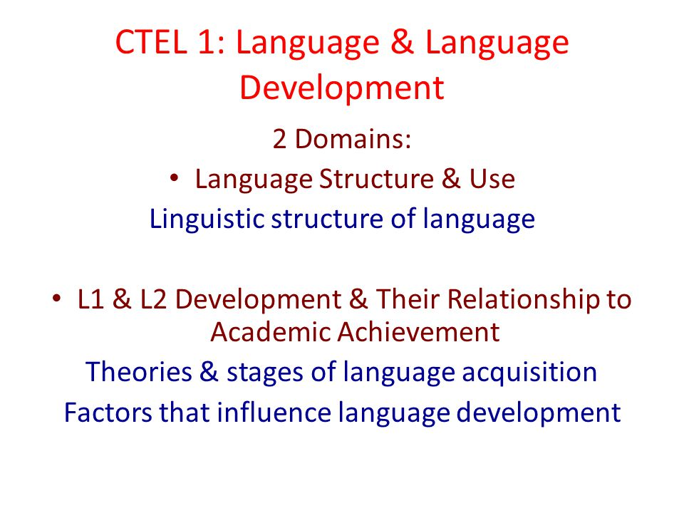 CTEL 1: Language & Language Development 2 Domains: Language Structure & Use Linguistic structure of language L1 & L2 Development & Their Relationship to Academic Achievement Theories & stages of language acquisition Factors that influence language development