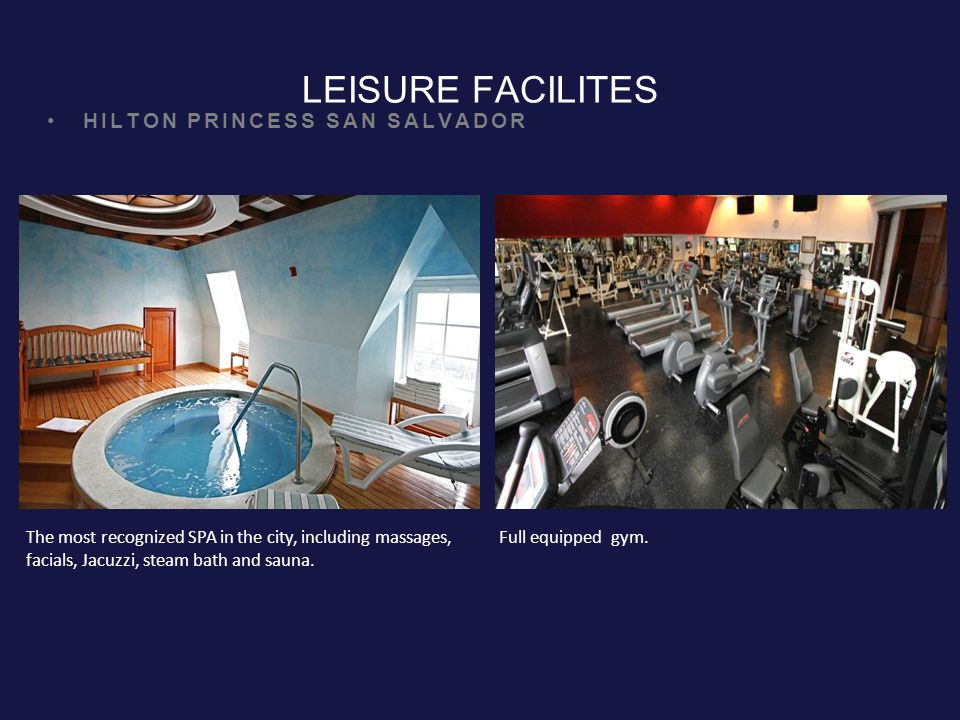 LEISURE FACILITES HILTON PRINCESS SAN SALVADOR The most recognized SPA in the city, including massages, facials, Jacuzzi, steam bath and sauna.