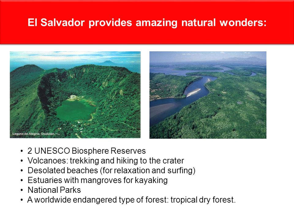 El Salvador provides amazing natural wonders: 2 UNESCO Biosphere Reserves Volcanoes: trekking and hiking to the crater Desolated beaches (for relaxation and surfing) Estuaries with mangroves for kayaking National Parks A worldwide endangered type of forest: tropical dry forest.