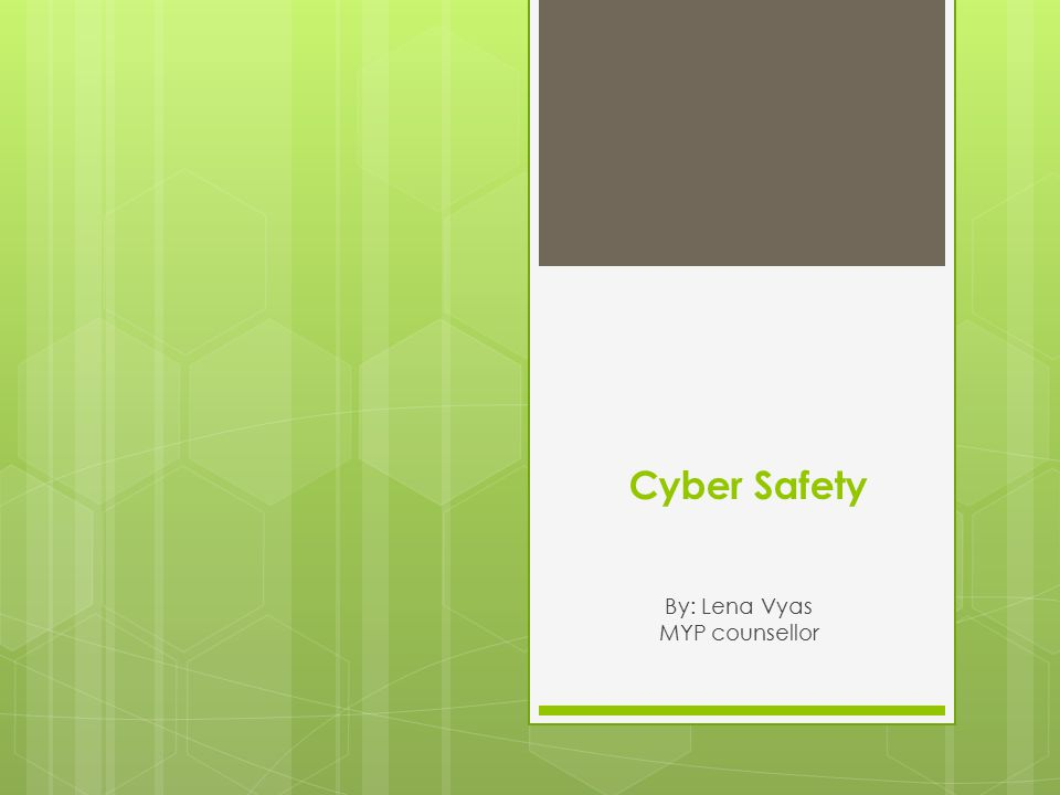 Cyber Safety By: Lena Vyas MYP counsellor