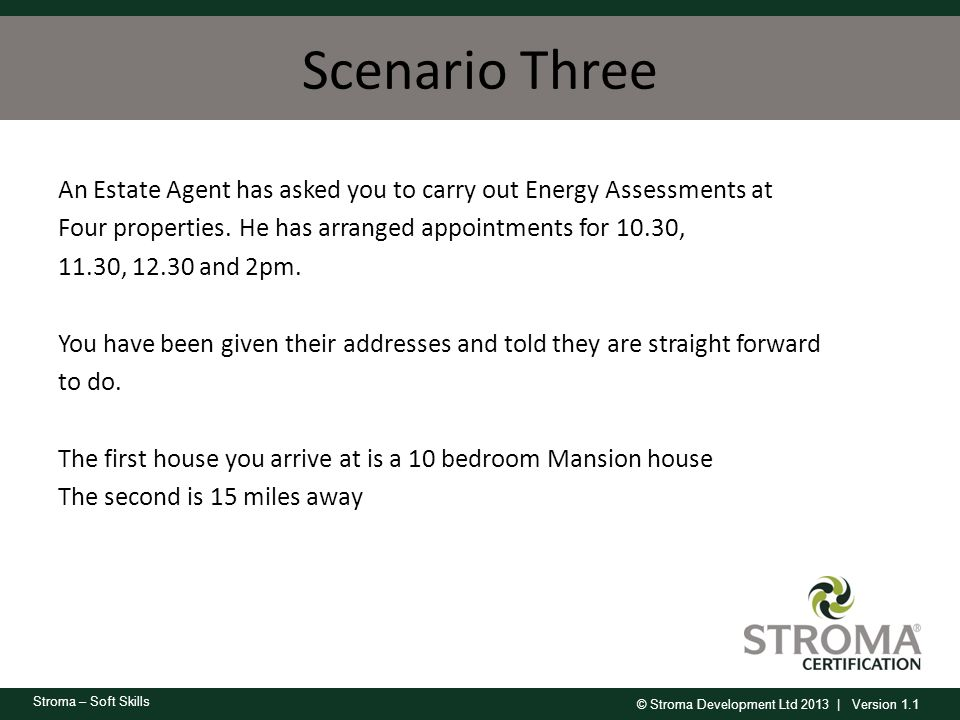 © Stroma Development Ltd 2013 | Version 1.1 Stroma – Soft Skills Scenario Three An Estate Agent has asked you to carry out Energy Assessments at Four