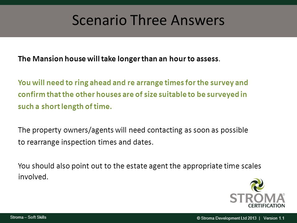 © Stroma Development Ltd 2013 | Version 1.1 Stroma – Soft Skills Scenario Three Answers The Mansion house will take longer than an hour to assess. You