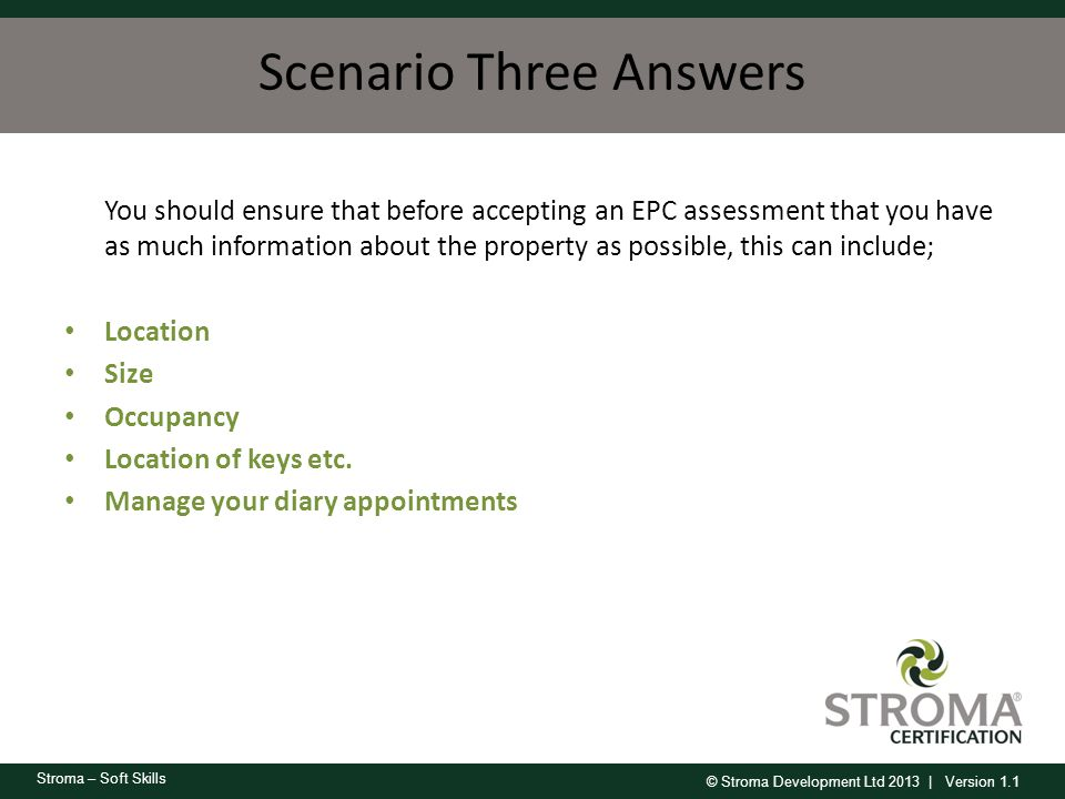 © Stroma Development Ltd 2013 | Version 1.1 Stroma – Soft Skills Scenario Three Answers You should ensure that before accepting an EPC assessment that