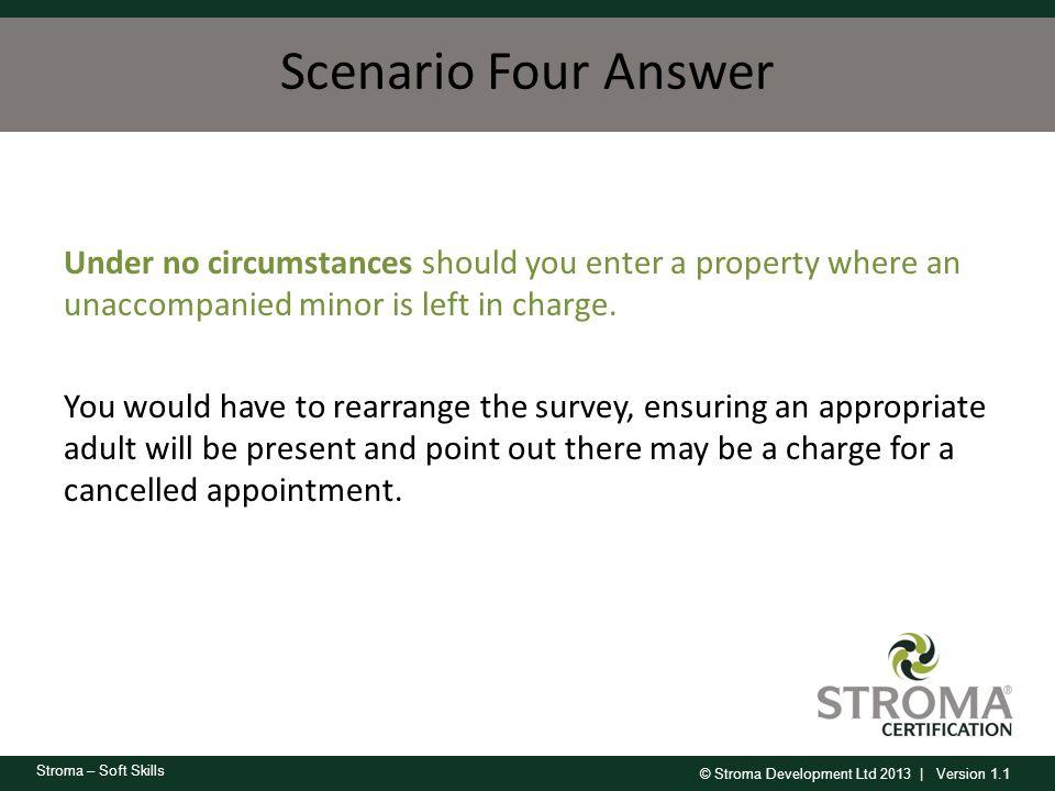 © Stroma Development Ltd 2013 | Version 1.1 Stroma – Soft Skills Scenario Four Answer Under no circumstances should you enter a property where an unac