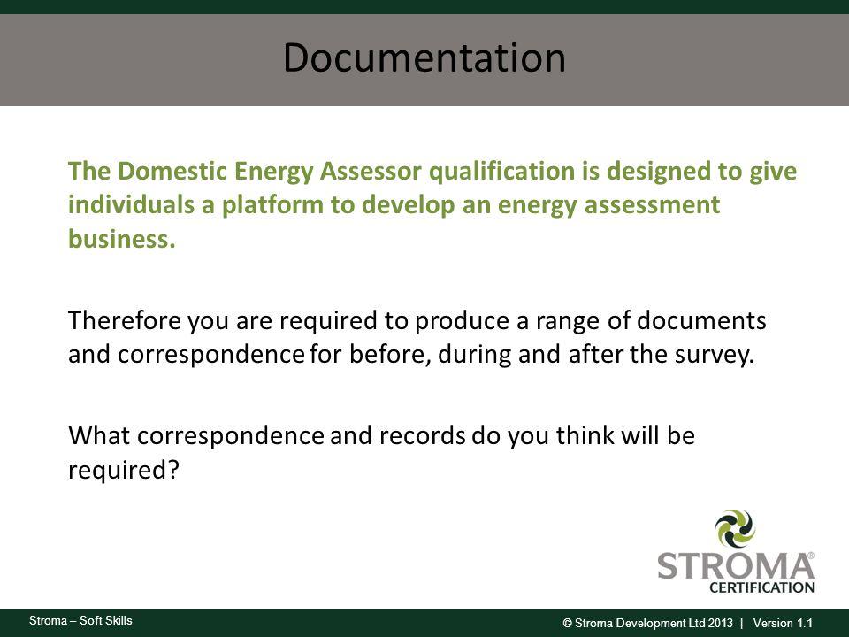 © Stroma Development Ltd 2013 | Version 1.1 Stroma – Soft Skills Documentation The Domestic Energy Assessor qualification is designed to give individu