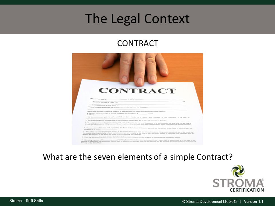 © Stroma Development Ltd 2013 | Version 1.1 Stroma – Soft Skills The Legal Context CONTRACT What are the seven elements of a simple Contract?