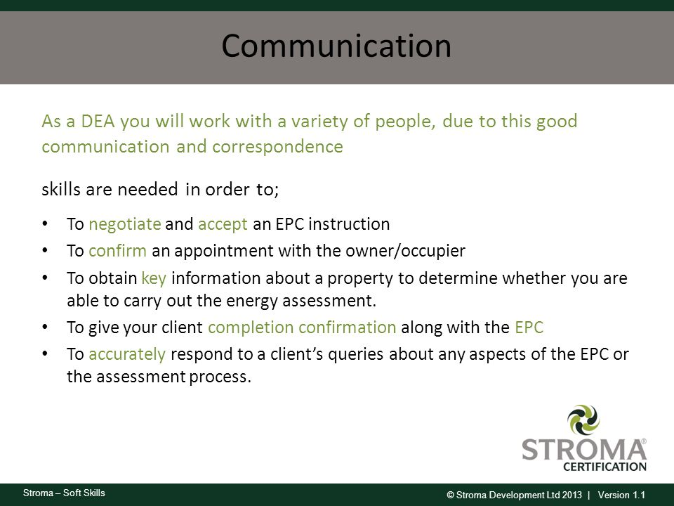 © Stroma Development Ltd 2013 | Version 1.1 Stroma – Soft Skills Communication As a DEA you will work with a variety of people, due to this good commu