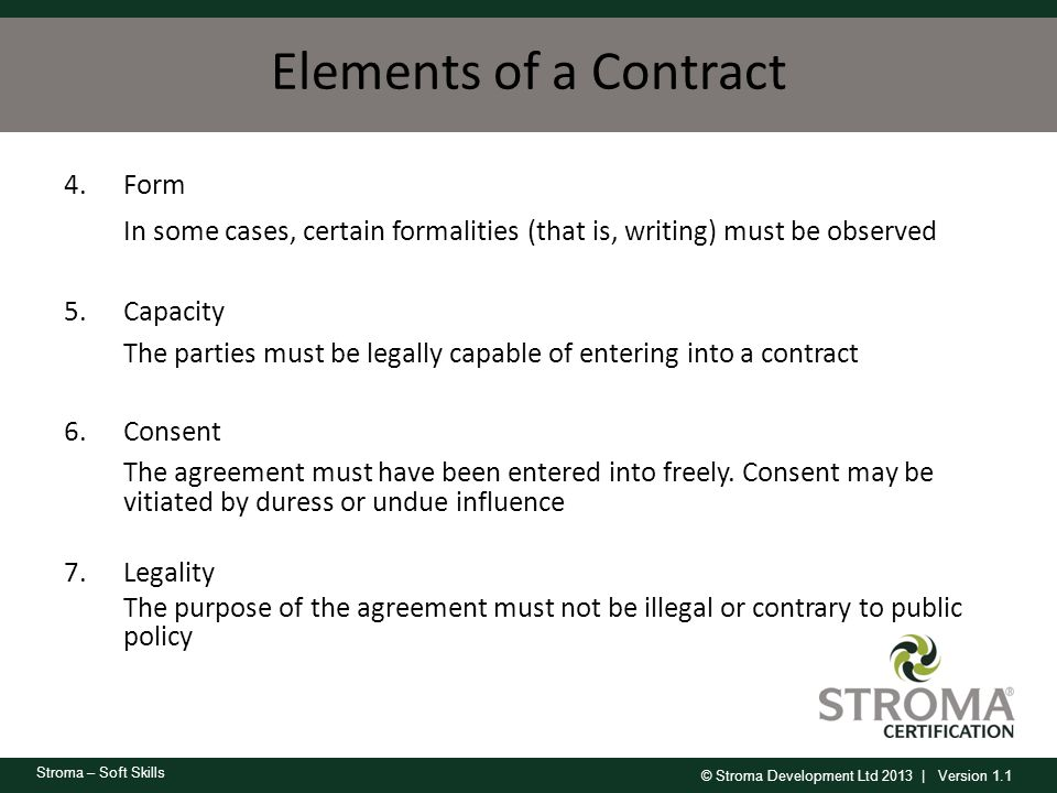 © Stroma Development Ltd 2013 | Version 1.1 Stroma – Soft Skills Elements of a Contract 4.Form In some cases, certain formalities (that is, writing) m