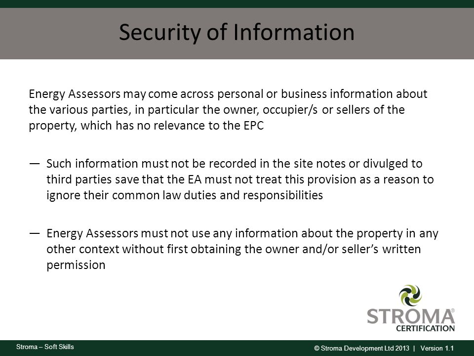 © Stroma Development Ltd 2013 | Version 1.1 Stroma – Soft Skills Security of Information Energy Assessors may come across personal or business informa