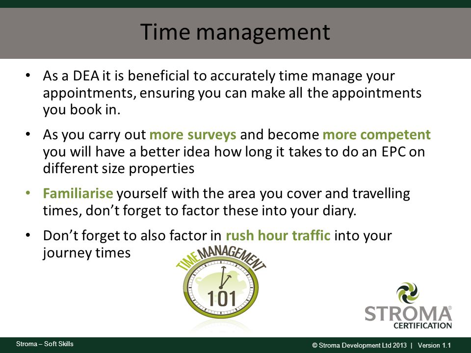 © Stroma Development Ltd 2013 | Version 1.1 Stroma – Soft Skills Time management As a DEA it is beneficial to accurately time manage your appointments