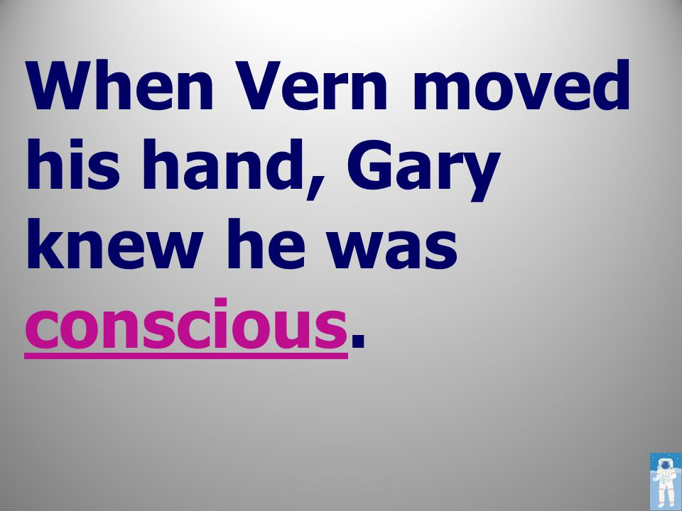 When Vern moved his hand, Gary knew he was conscious.