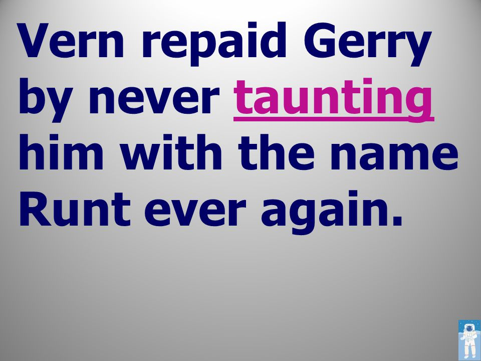 Vern repaid Gerry by never taunting him with the name Runt ever again.