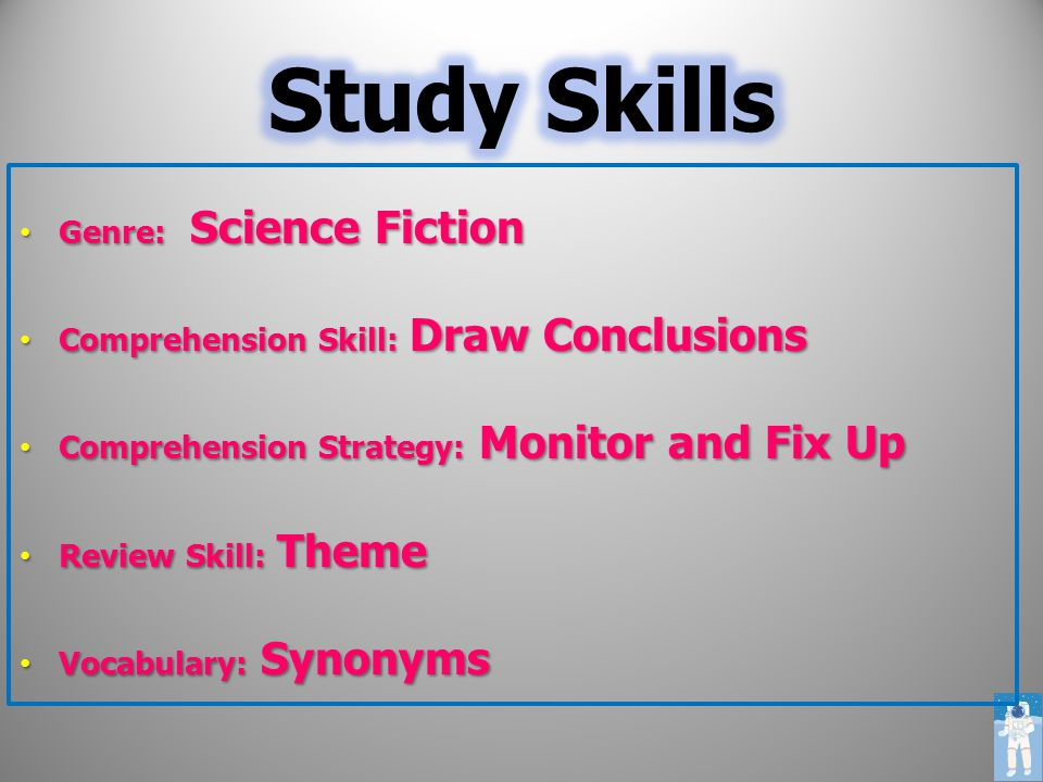 Genre: Science Fiction Genre: Science Fiction Comprehension Skill: Draw Conclusions Comprehension Skill: Draw Conclusions Comprehension Strategy: Monitor and Fix Up Comprehension Strategy: Monitor and Fix Up Review Skill: Theme Review Skill: Theme Vocabulary: Synonyms Vocabulary: Synonyms