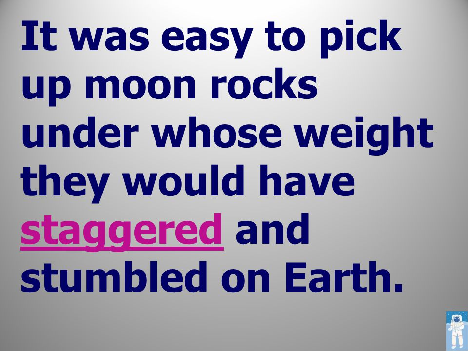 It was easy to pick up moon rocks under whose weight they would have staggered and stumbled on Earth.