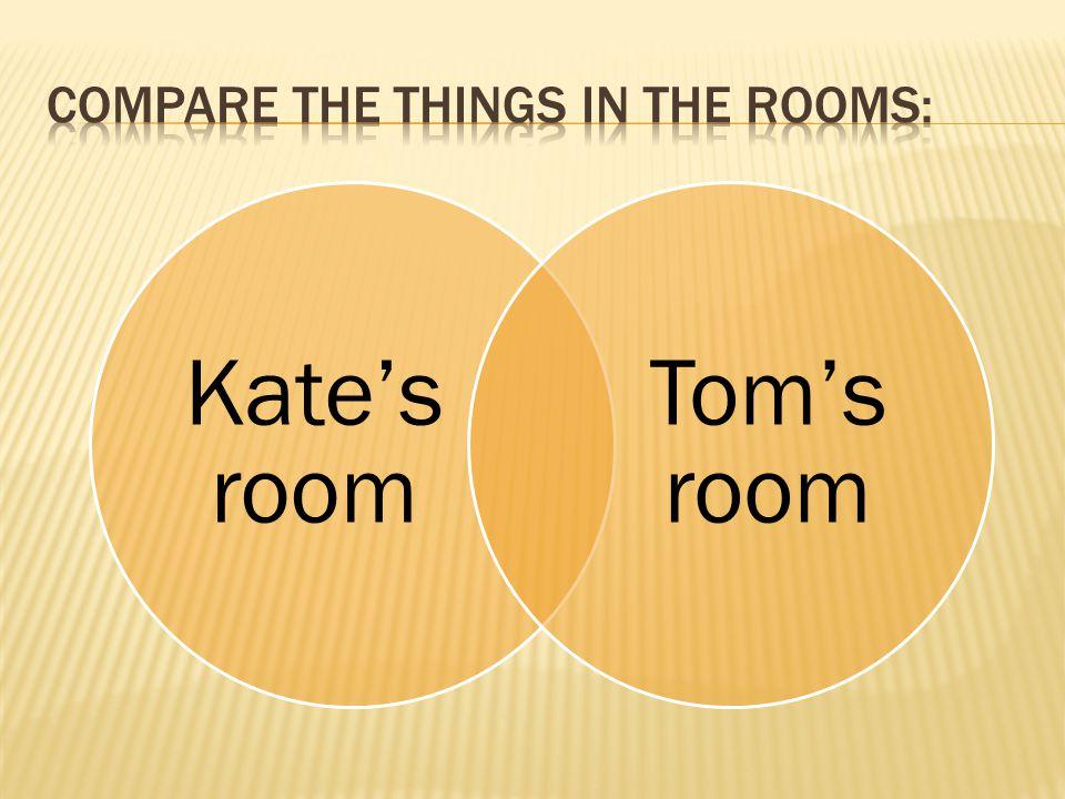 Kate's room Tom's room