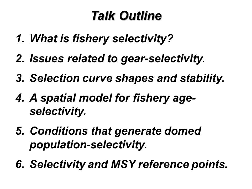 Talk Outline 1.What is fishery selectivity? 2.Issues related to gear-selectivity. 3.Selection curve shapes and stability. 4.A spatial model for fisher
