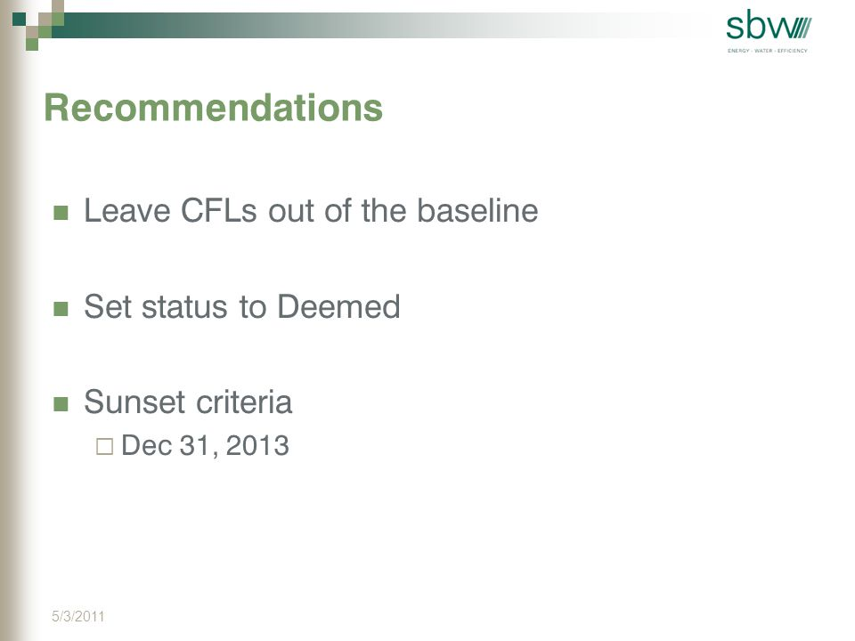 Recommendations Leave CFLs out of the baseline Set status to Deemed Sunset criteria  Dec 31, 2013 5/3/2011