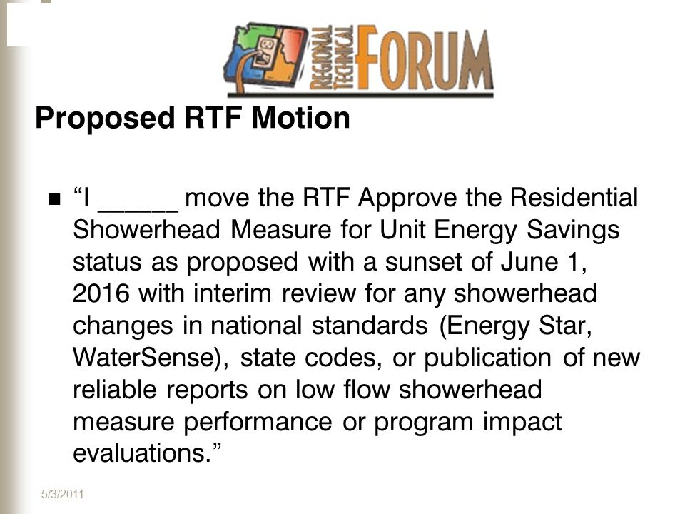 Proposed RTF Motion I ______ move the RTF Approve the Residential Showerhead Measure for Unit Energy Savings status as proposed with a sunset of June 1, 2016 with interim review for any showerhead changes in national standards (Energy Star, WaterSense), state codes, or publication of new reliable reports on low flow showerhead measure performance or program impact evaluations. 5/3/2011