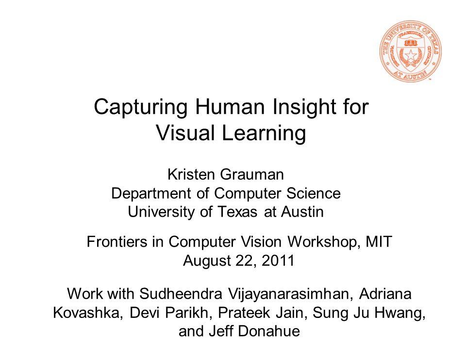 Capturing Human Insight for Visual Learning Kristen Grauman Department of Computer Science University of Texas at Austin Work with Sudheendra Vijayana