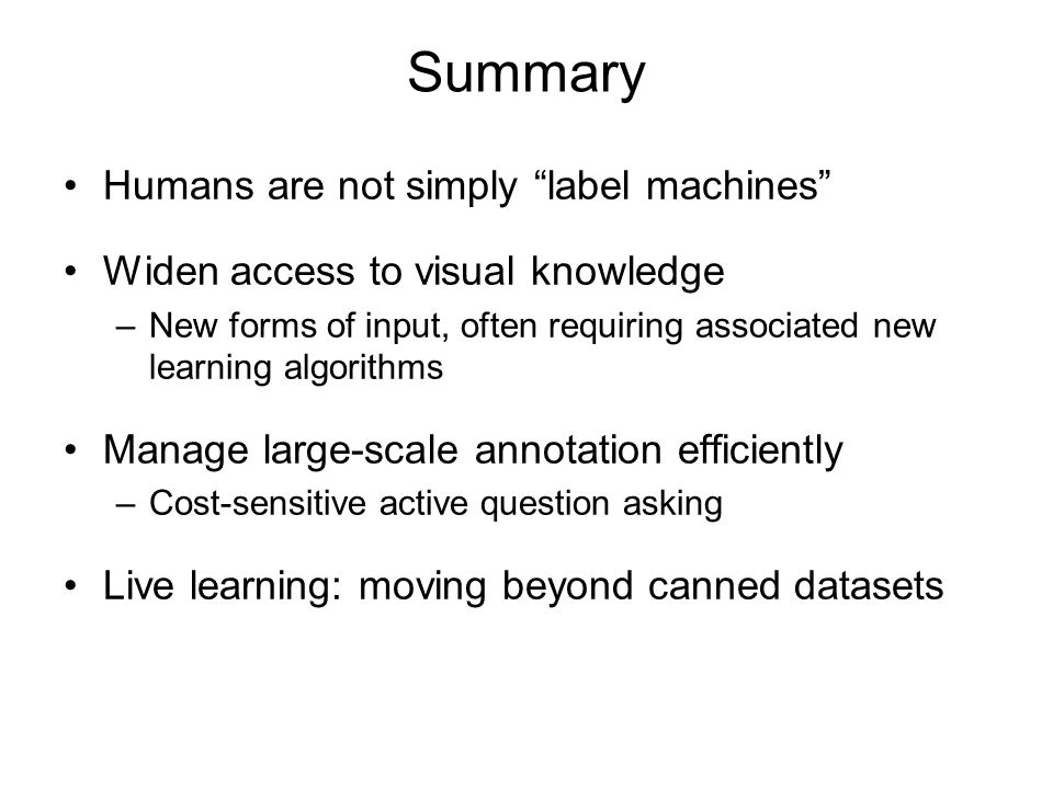 """Summary Humans are not simply """"label machines"""" Widen access to visual knowledge –New forms of input, often requiring associated new learning algorithm"""