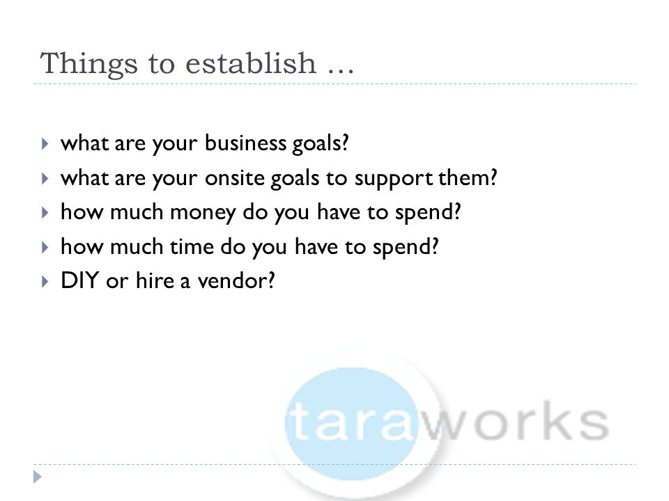 Things to establish …  what are your business goals?  what are your onsite goals to support them?  how much money do you have to spend?  how much