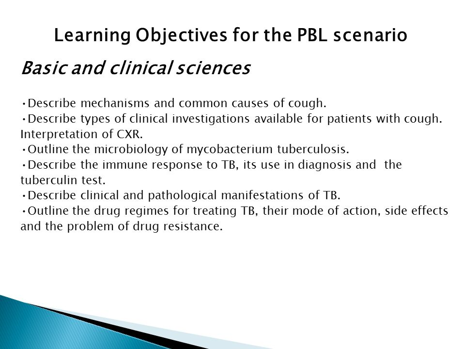 Learning Objectives for the PBL scenario Basic and clinical sciences Describe mechanisms and common causes of cough. Describe types of clinical invest