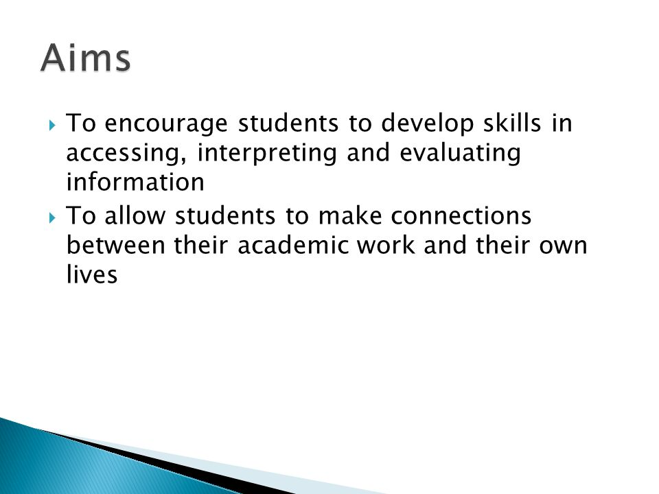  To encourage students to develop skills in accessing, interpreting and evaluating information  To allow students to make connections between their