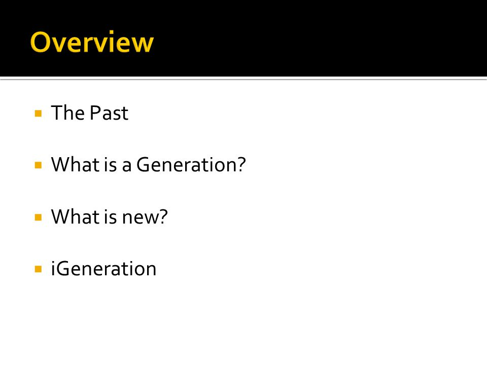  The Past  What is a Generation?  What is new?  iGeneration