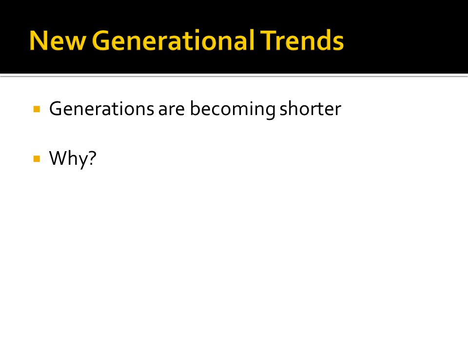  Generations are becoming shorter  Why?