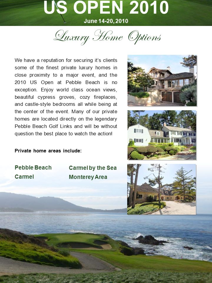 Luxury Home Options We have a reputation for securing it's clients some of the finest private luxury homes in close proximity to a major event, and the 2010 US Open at Pebble Beach is no exception.