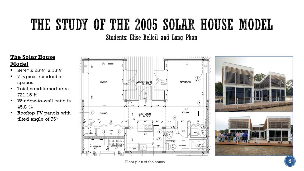 The Solar House Model  34'4 x 25'4 x 15'4  7 typical residential spaces  Total conditioned area 721.15 ft 2  Window-to-wall ratio is 45.8 %  Rooftop PV panels with tilted angle of 75 o 5 Floor plan of the house