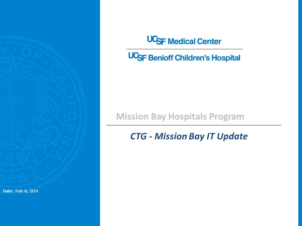 Mission Bay Hospitals Program CTG - Mission Bay IT Update Date: Feb 6, 2014