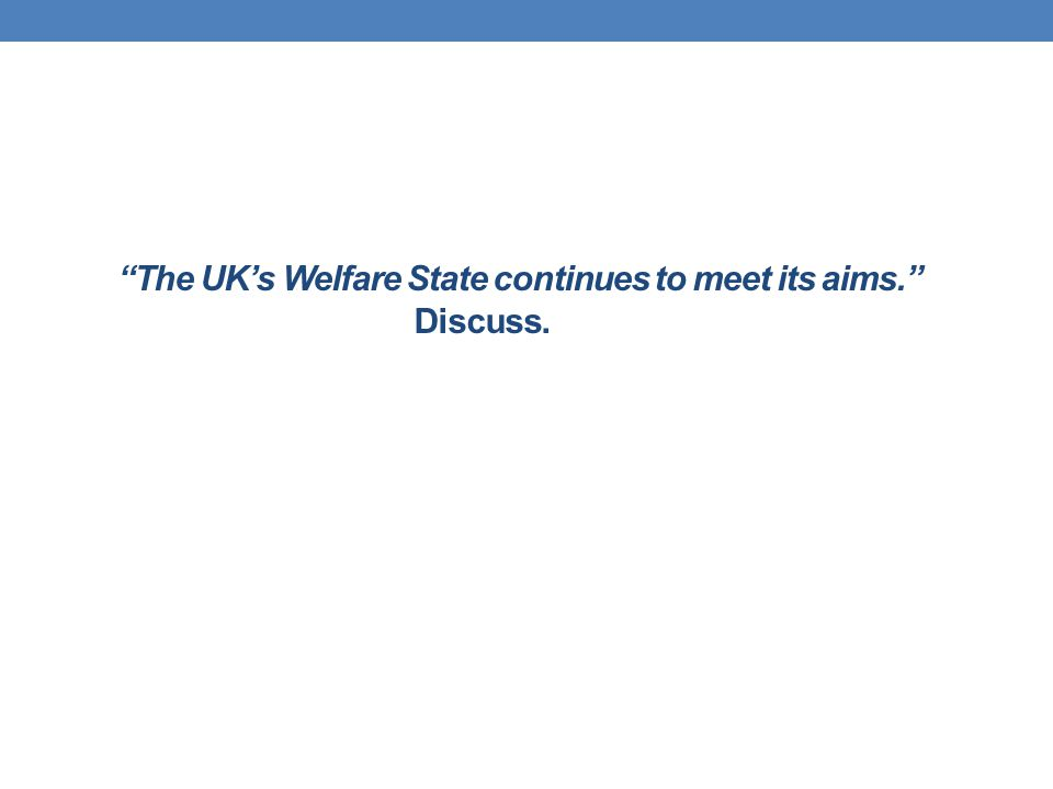 The UK's Welfare State continues to meet its aims. Discuss.