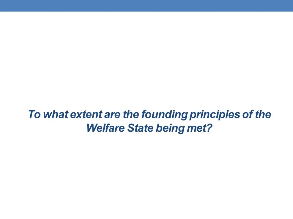 To what extent are the founding principles of the Welfare State being met?