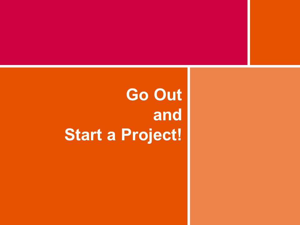 Go Out and Start a Project!