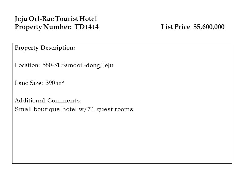 Jeju Orl-Rae Tourist Hotel Property Number: TD1414List Price $5,600,000 Property Description: Location: 580-31 Samdoil-dong, Jeju Land Size: 390 m ² Additional Comments: Small boutique hotel w/71 guest rooms
