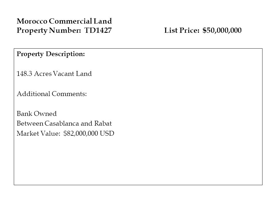 Morocco Commercial Land Property Number: TD1427 List Price: $50,000,000 Property Description: 148.3 Acres Vacant Land Additional Comments: Bank Owned Between Casablanca and Rabat Market Value: $82,000,000 USD