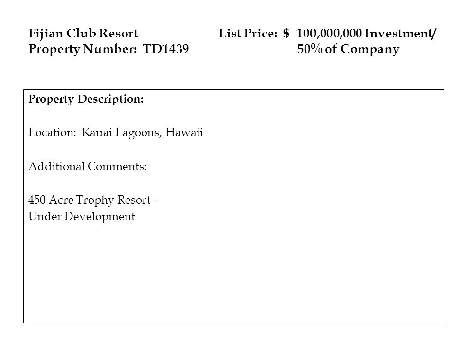 Fijian Club Resort List Price: $ 100,000,000 Investment/ Property Number: TD1439 50% of Company Property Description: Location: Kauai Lagoons, Hawaii Additional Comments: 450 Acre Trophy Resort – Under Development