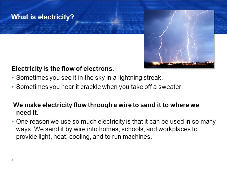 3 What is electricity? Electricity is the flow of electrons. Sometimes you see it in the sky in a lightning streak. Sometimes you hear it crackle when