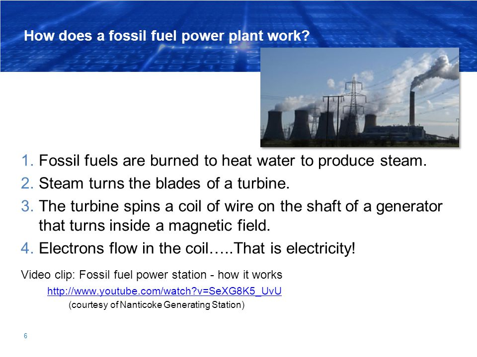 6 How does a fossil fuel power plant work? 1.Fossil fuels are burned to heat water to produce steam. 2.Steam turns the blades of a turbine. 3.The turb