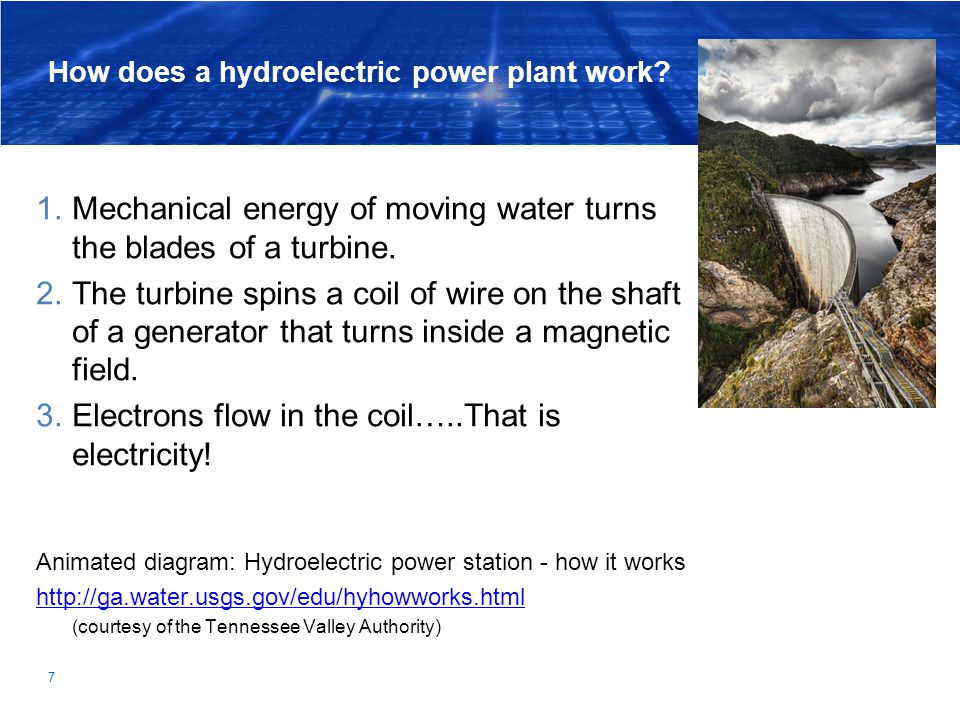 7 How does a hydroelectric power plant work? 1.Mechanical energy of moving water turns the blades of a turbine. 2.The turbine spins a coil of wire on