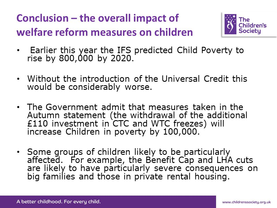 Conclusion – the overall impact of welfare reform measures on children Earlier this year the IFS predicted Child Poverty to rise by 800,000 by 2020.