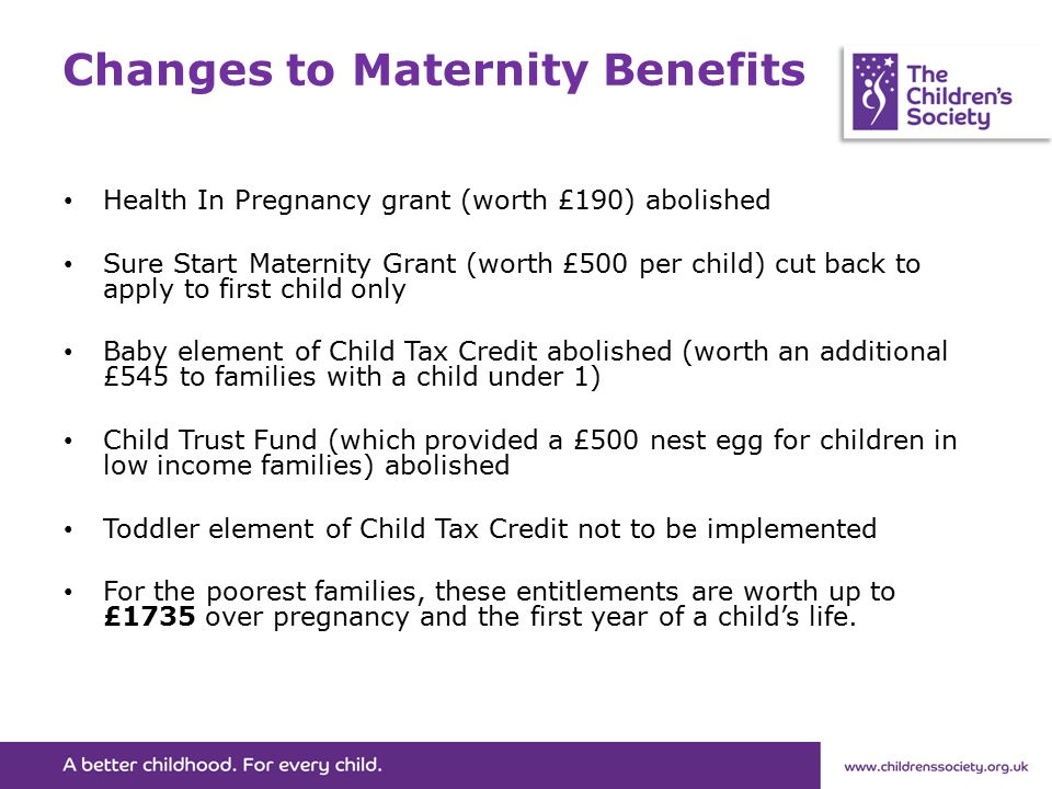 Changes to Maternity Benefits Health In Pregnancy grant (worth £190) abolished Sure Start Maternity Grant (worth £500 per child) cut back to apply to first child only Baby element of Child Tax Credit abolished (worth an additional £545 to families with a child under 1) Child Trust Fund (which provided a £500 nest egg for children in low income families) abolished Toddler element of Child Tax Credit not to be implemented For the poorest families, these entitlements are worth up to £1735 over pregnancy and the first year of a child's life.